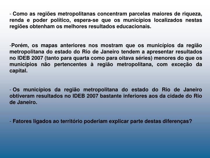 Como as regiões metropolitanas concentram parcelas maiores de riqueza, renda e poder político, espera-se que os municípios localizados nestas regiões obtenham os melhores resultados educacionais.