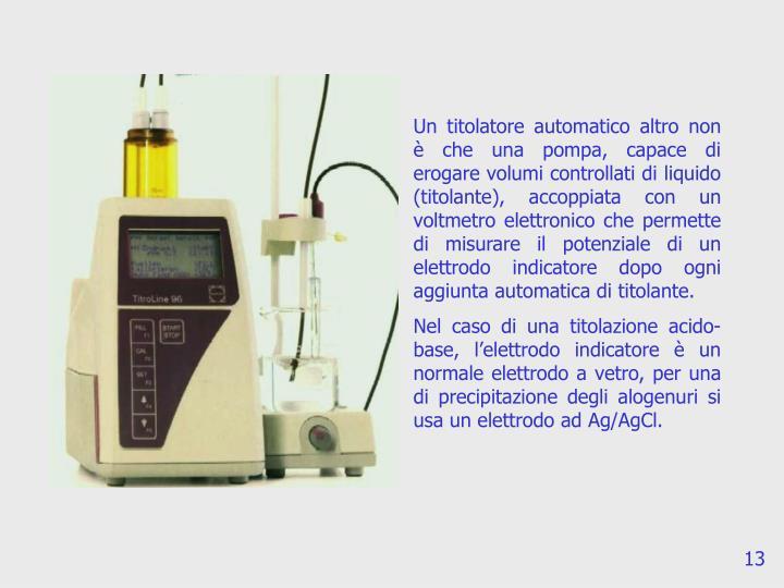 Un titolatore automatico altro non è che una pompa, capace di erogare volumi controllati di liquido (titolante), accoppiata con un voltmetro elettronico che permette di misurare il potenziale di un elettrodo indicatore dopo ogni aggiunta automatica di titolante.