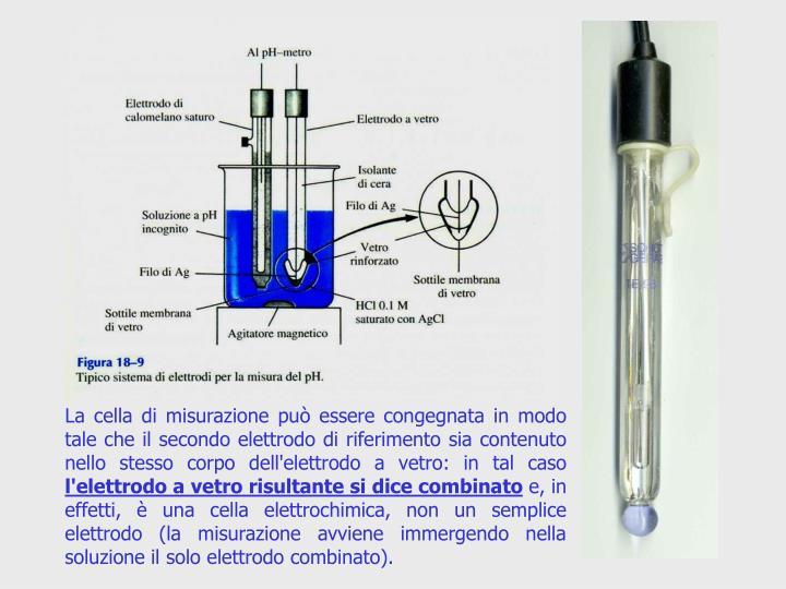 La cella di misurazione può essere congegnata in modo tale che il secondo elettrodo di riferimento sia contenuto nello stesso corpo dell'elettrodo a vetro: in tal caso