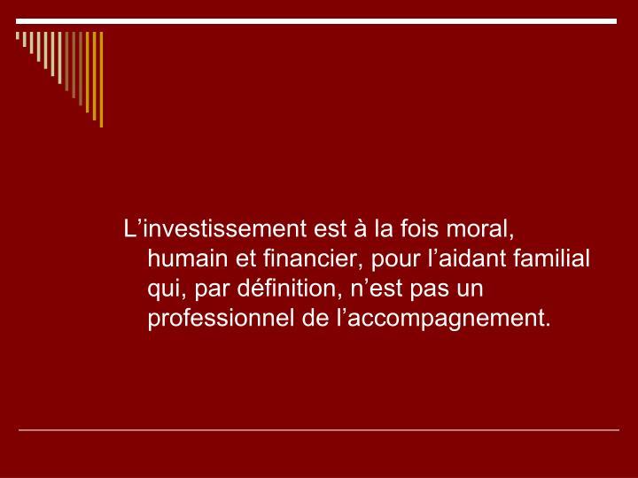 L'investissement est à la fois moral, humain et financier, pour l'aidant familial qui, par définition, n'est pas un professionnel de l'accompagnement.