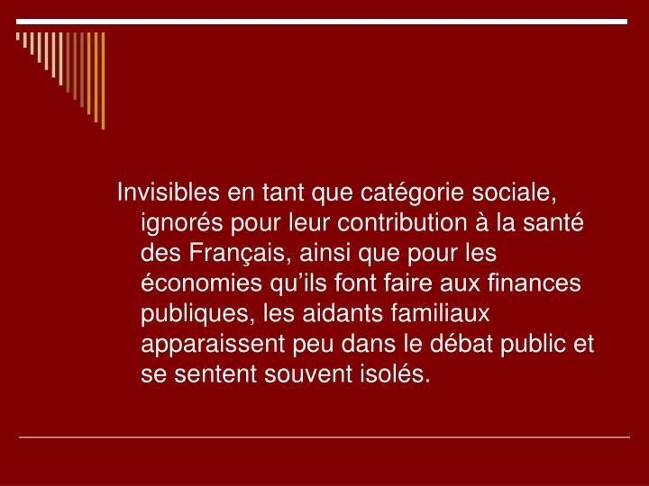 Invisibles en tant que catégorie sociale, ignorés pour leur contribution à la santé des Français, ainsi que pour les économies qu'ils font faire aux finances publiques, les aidants familiaux apparaissent peu dans le débat public et se sentent souvent isolés.