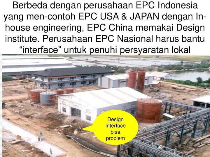 """Berbeda dengan perusahaan EPC Indonesia yang men-contoh EPC USA & JAPAN dengan In-house engineering, EPC China memakai Design institute. Perusahaan EPC Nasional harus bantu """"interface"""" untuk penuhi persyaratan lokal"""