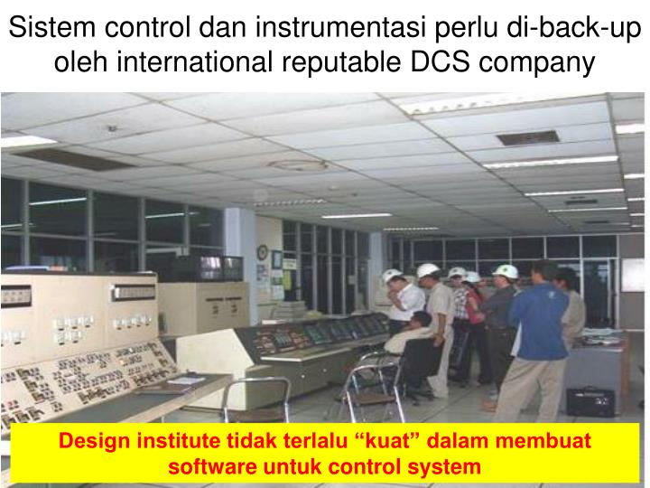 Sistem control dan instrumentasi perlu di-back-up oleh international reputable DCS company