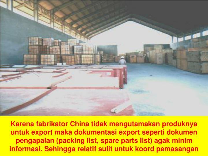 Karena fabrikator China tidak mengutamakan produknya untuk export maka dokumentasi export seperti dokumen pengapalan (packing list, spare parts list) agak minim informasi. Sehingga relatif sulit untuk koord pemasangan