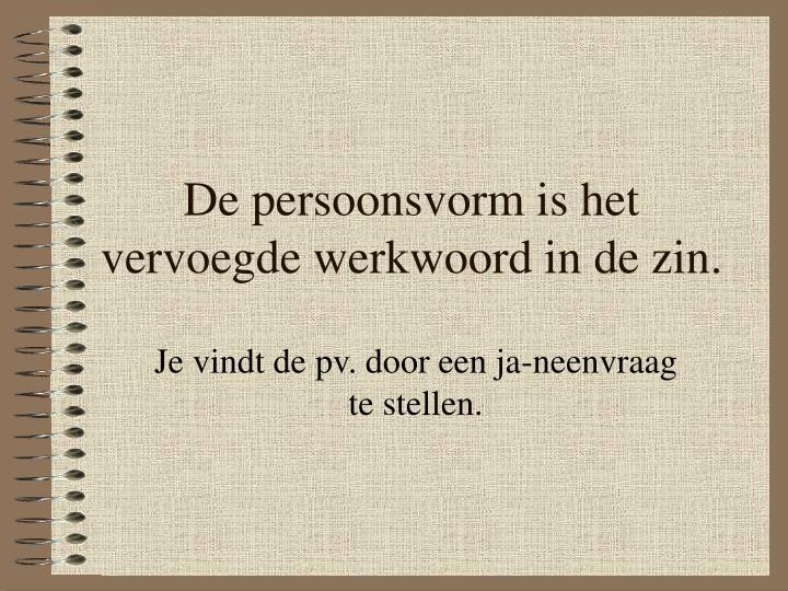 De persoonsvorm is het vervoegde werkwoord in de zin.