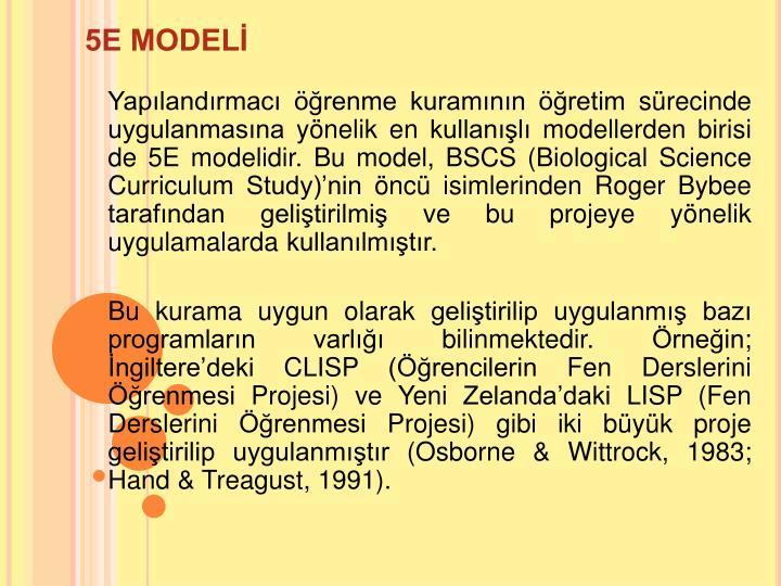 Yaplandrmac renme kuramnn retim srecinde uygulanmasna ynelik en kullanl modellerden birisi de 5E modelidir. Bu model, BSCS (Biological Science Curriculum Study)nin nc isimlerinden Roger Bybee tarafndan gelitirilmi ve bu projeye ynelik uygulamalarda kullanlmtr.