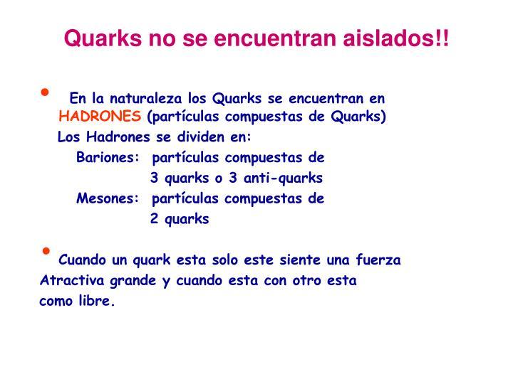 Quarks no se encuentran aislados!!