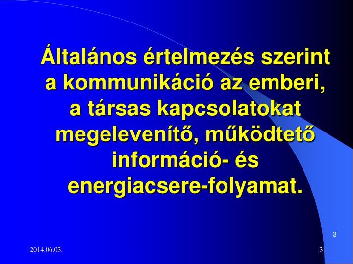 Általános értelmezés szerint a kommunikáció az emberi, a társas kapcsolatokat megelevenítő, működtető információ- és energiacsere-folyamat.