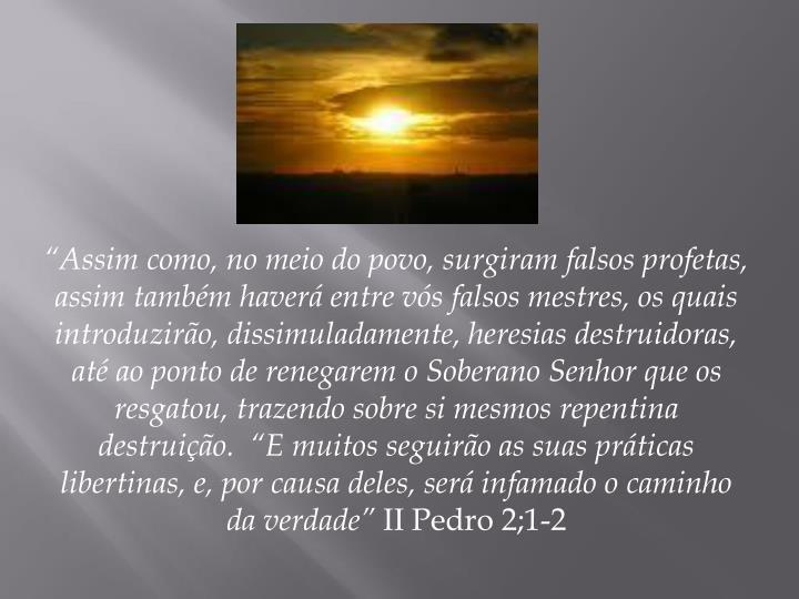 """""""Assim como, no meio do povo, surgiram falsos profetas, assim também haverá entre vós falsos mestres, os quais introduzirão, dissimuladamente, heresias destruidoras, até ao ponto de renegarem o Soberano Senhor que os resgatou, trazendo sobre si mesmos repentina destruição.  """"E muitos seguirão as suas práticas libertinas, e, por causa deles, será infamado o caminho da verdade"""""""