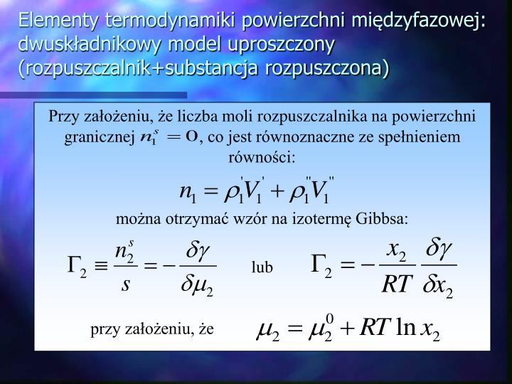 Elementy termodynamiki powierzchni międzyfazowej: dwuskładnikowy model uproszczony (rozpuszczalnik+substancja rozpuszczona)