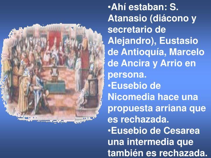Ahí estaban: S. Atanasio (diácono y secretario de Alejandro), Eustasio de Antioquía, Marcelo de Ancira y Arrio en persona.