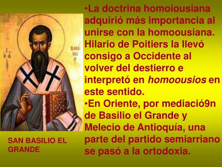 La doctrina homoiousiana adquirió más importancia al unirse con la homoousiana. Hilario de Poitiers la llevó consigo a Occidente al volver del destierro e interpretó en