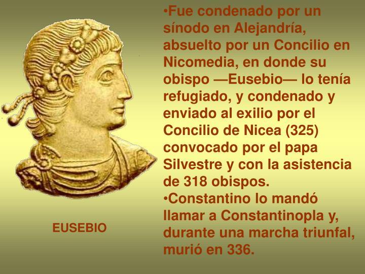 Fue condenado por un sínodo en Alejandría, absuelto por un Concilio en Nicomedia, en donde su obispo —Eusebio— lo tenía refugiado, y condenado y enviado al exilio por el Concilio de Nicea (325) convocado por el papa Silvestre y con la asistencia de 318 obispos.