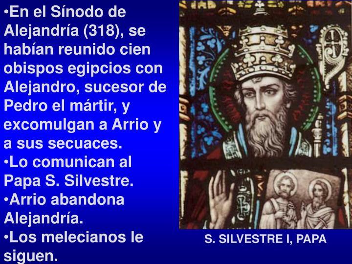 En el Sínodo de Alejandría (318), se habían reunido cien obispos egipcios con Alejandro, sucesor de Pedro el mártir, y excomulgan a Arrio y a sus secuaces.