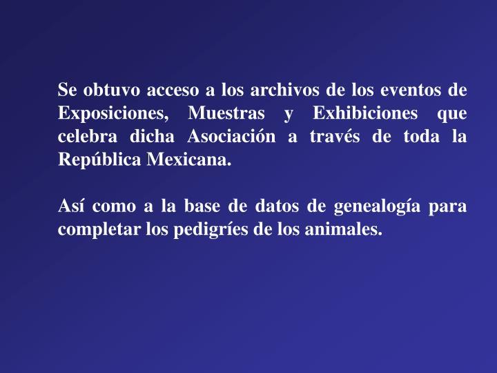 Se obtuvo acceso a los archivos de los eventos de Exposiciones, Muestras y Exhibiciones que celebra dicha Asociación a través de toda la República Mexicana.