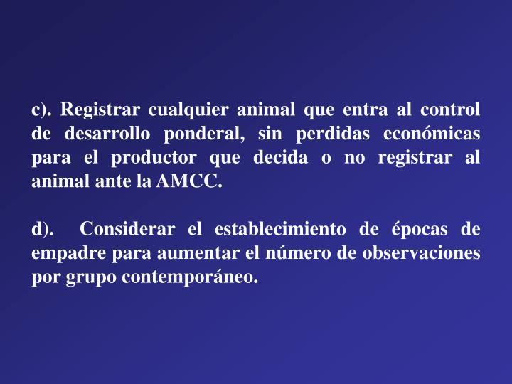 c). Registrar cualquier animal que entra al control de desarrollo ponderal, sin perdidas económicas para el productor que decida o no registrar al animal ante la AMCC.