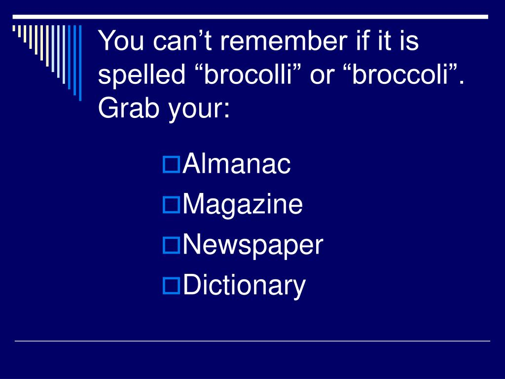 "You can't remember if it is spelled ""brocolli"" or ""broccoli"".  Grab your:"
