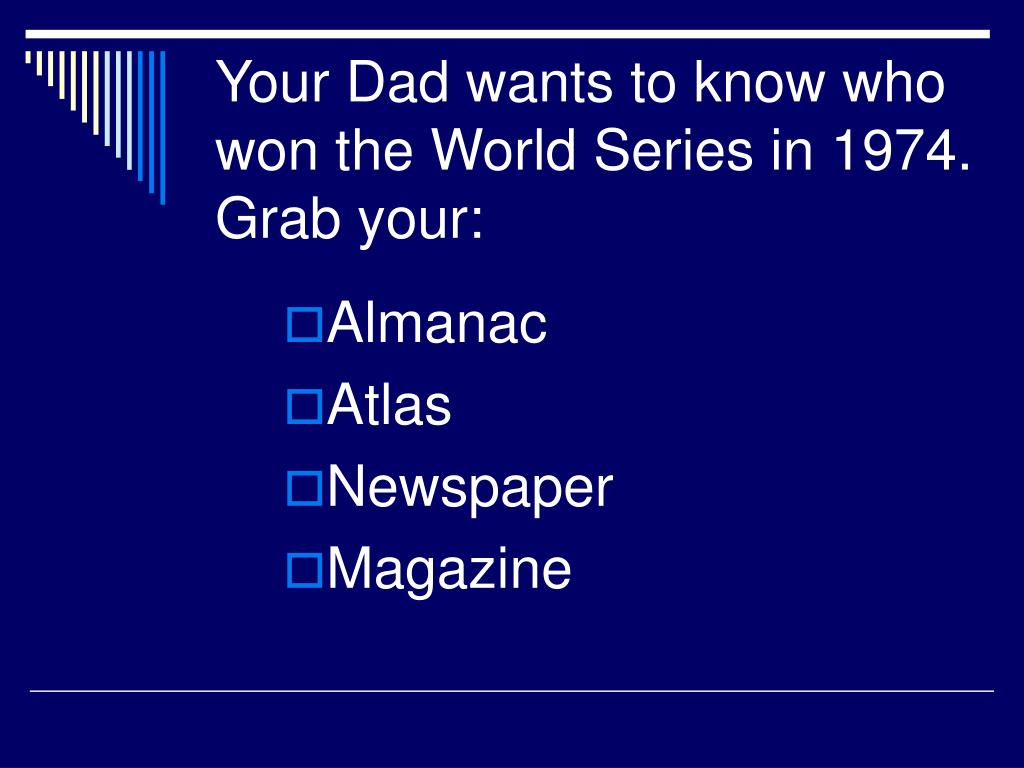 Your Dad wants to know who won the World Series in 1974.  Grab your: