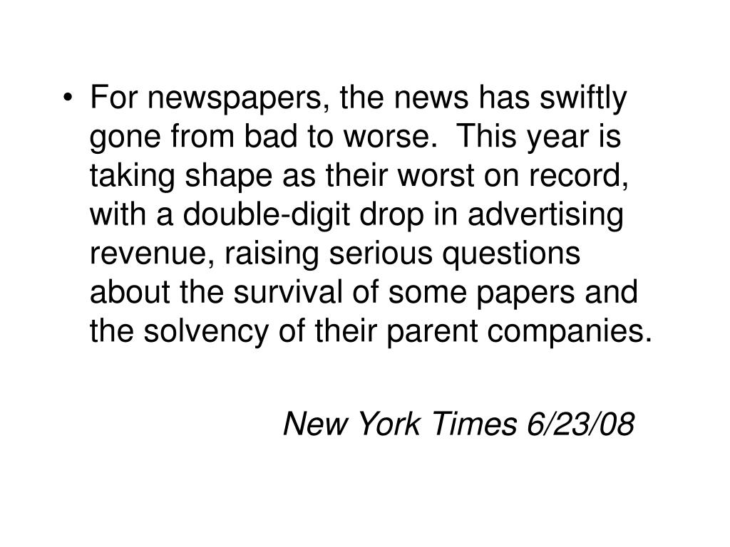 For newspapers, the news has swiftly gone from bad to worse.  This year is taking shape as their worst on record, with a double-digit drop in advertising revenue, raising serious questions about the survival of some papers and the solvency of their parent companies.