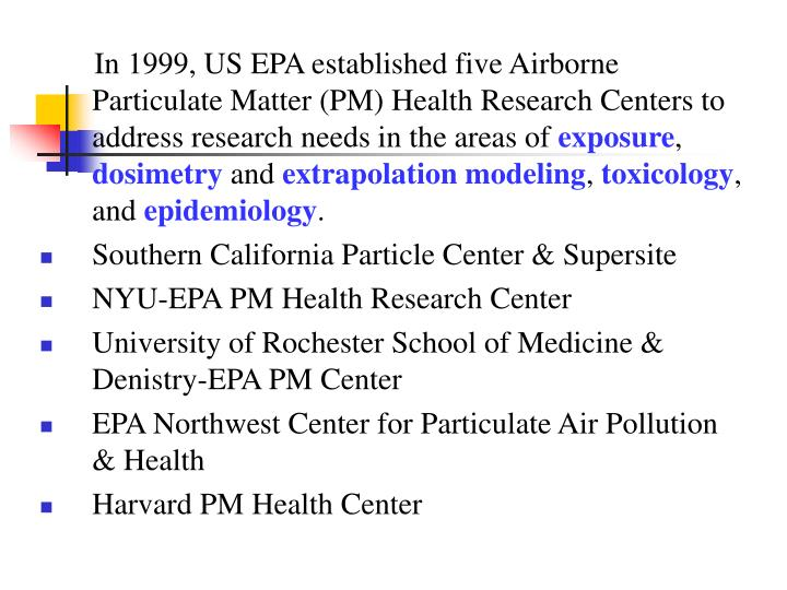 In 1999, US EPA established five Airborne Particulate Matter (PM) Health Research Centers to address research needs in the areas of
