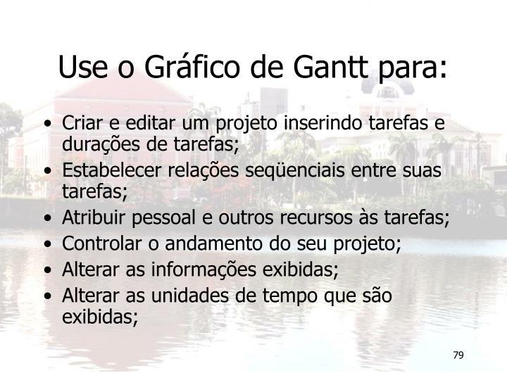Use o Gráfico de Gantt para: