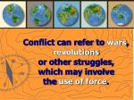 conflict can refer to wars revolutions or other struggles which may involve the use of force