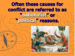 often these causes for conflict are referred to as nationalist or political reasons