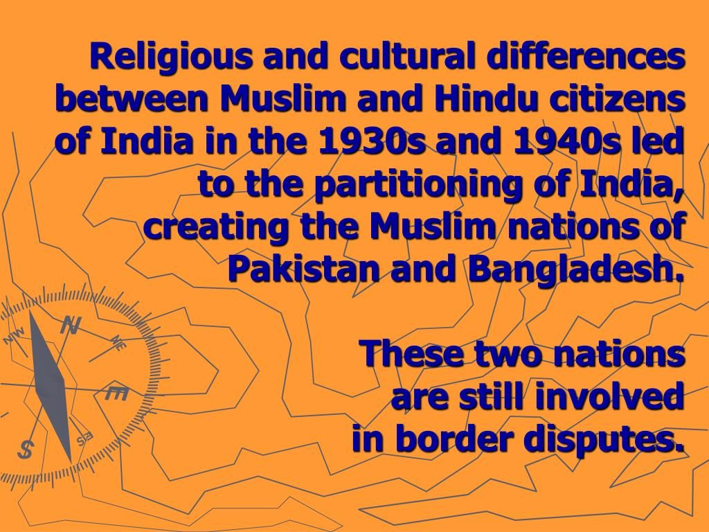 Religious and cultural differences between Muslim and Hindu citizens of India in the 1930s and 1940s led to the partitioning of India,