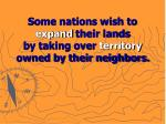 some nations wish to expand their lands by taking over territory owned by their neighbors
