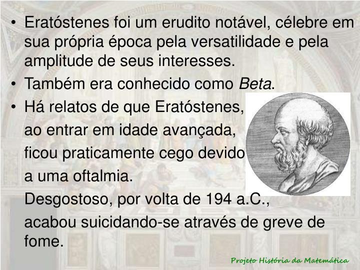 Eratóstenes foi um erudito notável, célebre em sua própria época pela versatilidade e pela amplitude de seus interesses.