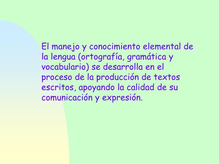El manejo y conocimiento elemental de la lengua (ortografía, gramática y vocabulario) se desarrolla en el proceso de la producción de textos escritos, apoyando la calidad de su comunicación y expresión.