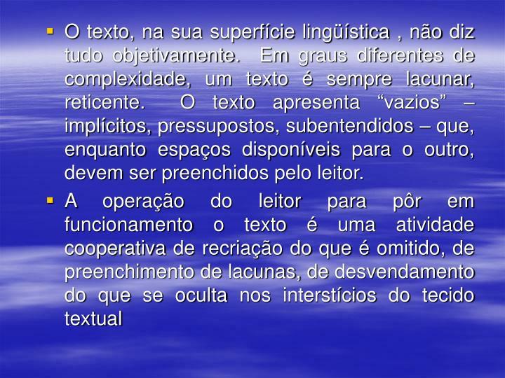 """O texto, na sua superfície lingüística , não diz tudo objetivamente.  Em graus diferentes de complexidade, um texto é sempre lacunar, reticente.  O texto apresenta """"vazios"""" – implícitos, pressupostos, subentendidos – que, enquanto espaços disponíveis para o outro, devem ser preenchidos pelo leitor."""