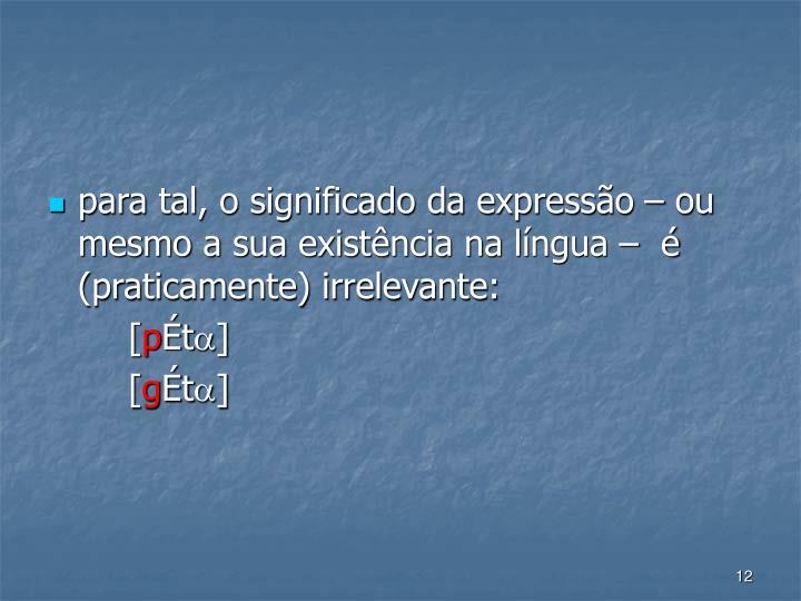 para tal, o significado da expresso  ou mesmo a sua existncia na lngua    (praticamente) irrelevante: