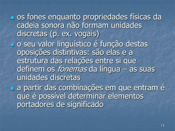 os fones enquanto propriedades fsicas da cadeia sonora no formam unidades discretas (p. ex. vogais)