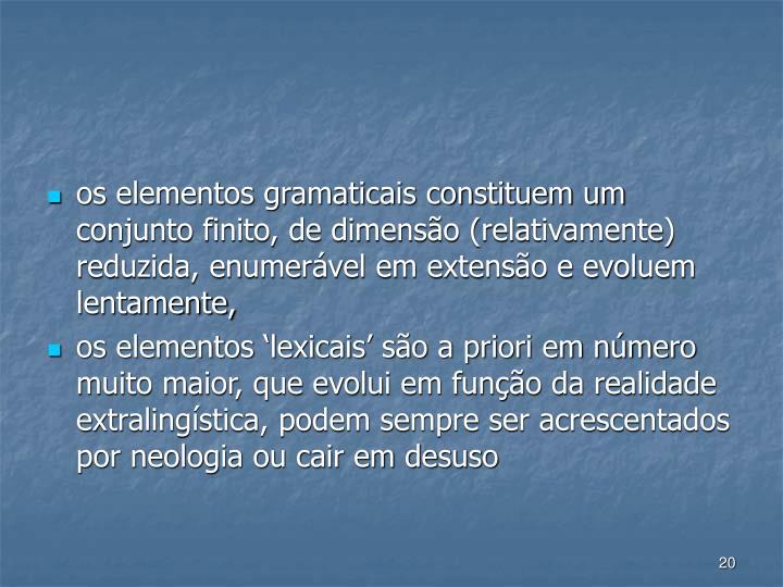 os elementos gramaticais constituem um conjunto finito, de dimenso (relativamente) reduzida, enumervel em extenso e evoluem lentamente,