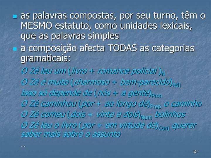 as palavras compostas, por seu turno, tm o MESMO estatuto, como unidades lexicais, que as palavras simples