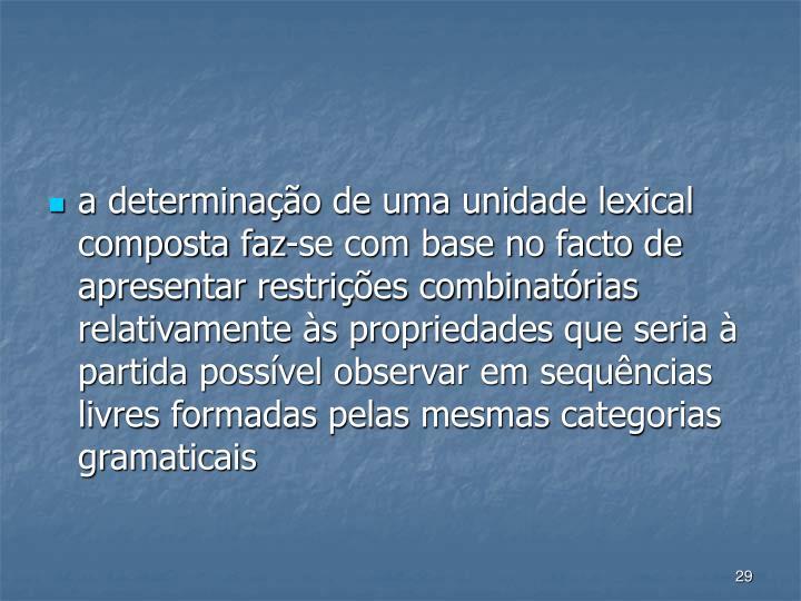 a determinao de uma unidade lexical composta faz-se com base no facto de apresentar restries combinatrias relativamente s propriedades que seria  partida possvel observar em sequncias livres formadas pelas mesmas categorias gramaticais