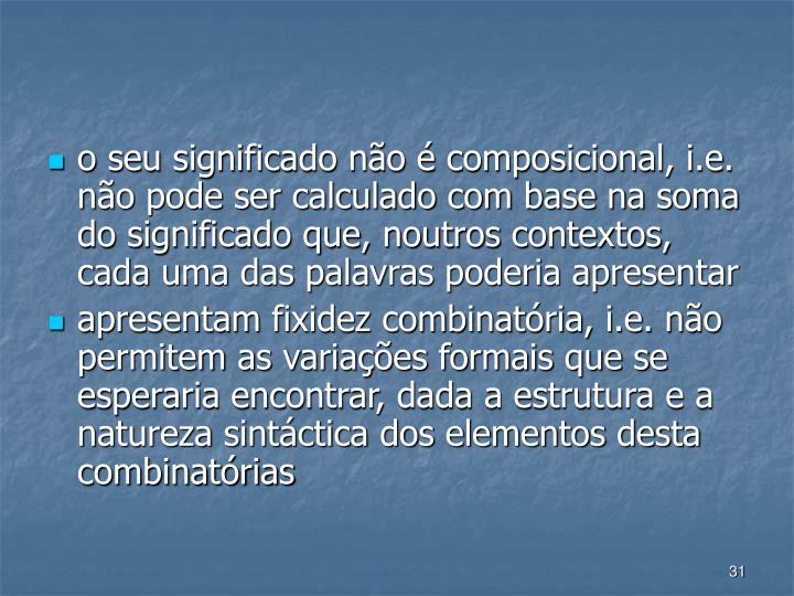 o seu significado no  composicional, i.e. no pode ser calculado com base na soma do significado que, noutros contextos, cada uma das palavras poderia apresentar