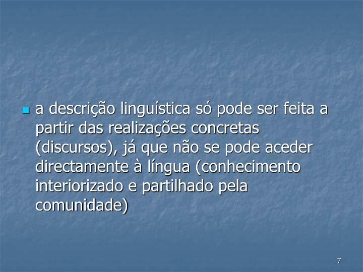 a descrio lingustica s pode ser feita a partir das realizaes concretas (discursos), j que no se pode aceder  directamente  lngua (conhecimento interiorizado e partilhado pela comunidade)