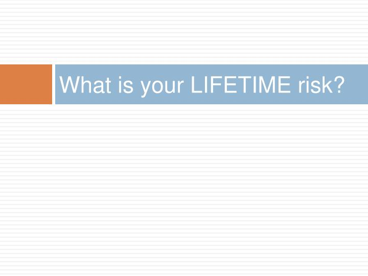 What is your LIFETIME risk?