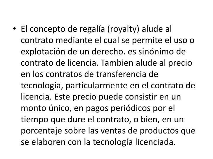 El concepto de regalía (royalty) alude al contrato mediante el cual se permite el uso o explotación de un derecho. es sinónimo de contrato de licencia.