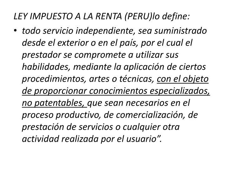 LEY IMPUESTO A LA RENTA (PERU)lo define: