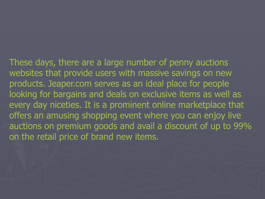 These days, there are a large number of penny auctions websites that provide users with massive savings on new products. Jeaper.com serves as an ideal place for people looking for bargains and deals on exclusive items as well as every day niceties. It is a prominent online marketplace that offers an amusing shopping event where you can enjoy live auctions on premium goods and avail a discount of up to 99% on the retail price of brand new items.
