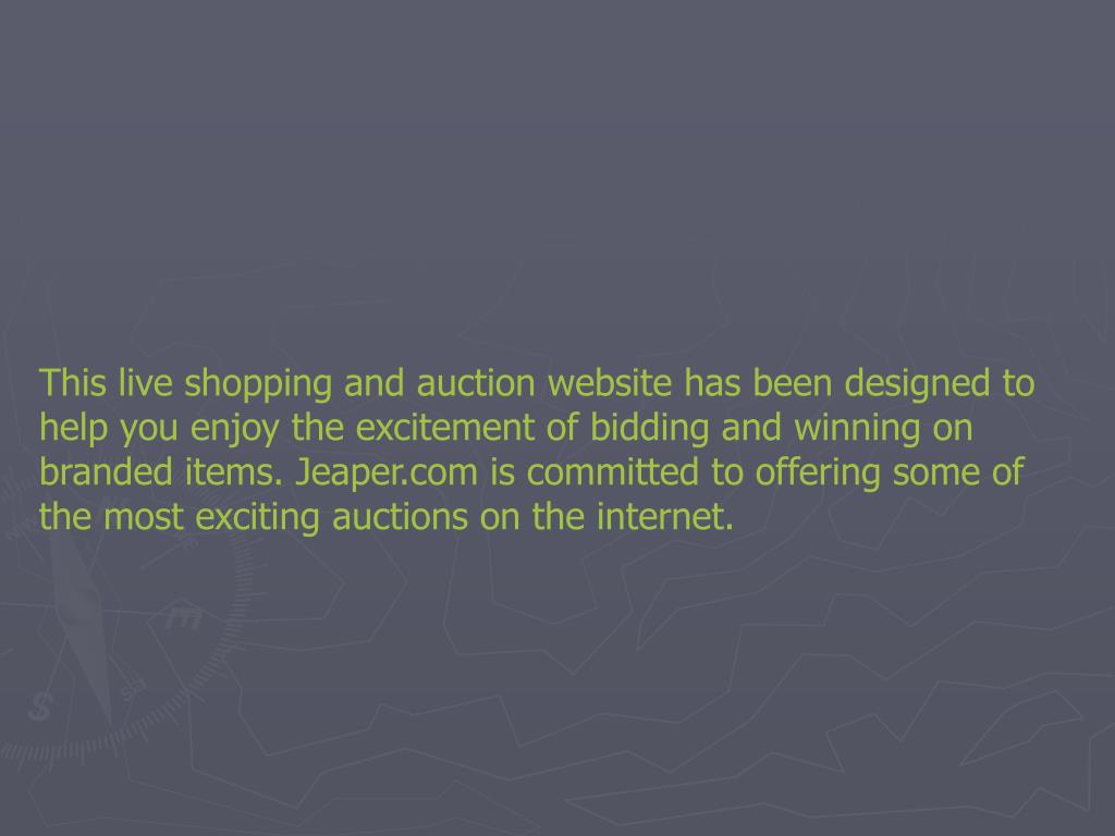 This live shopping and auction website has been designed to help you enjoy the excitement of bidding and winning on branded items. Jeaper.com is committed to offering some of the most exciting auctions on the internet.