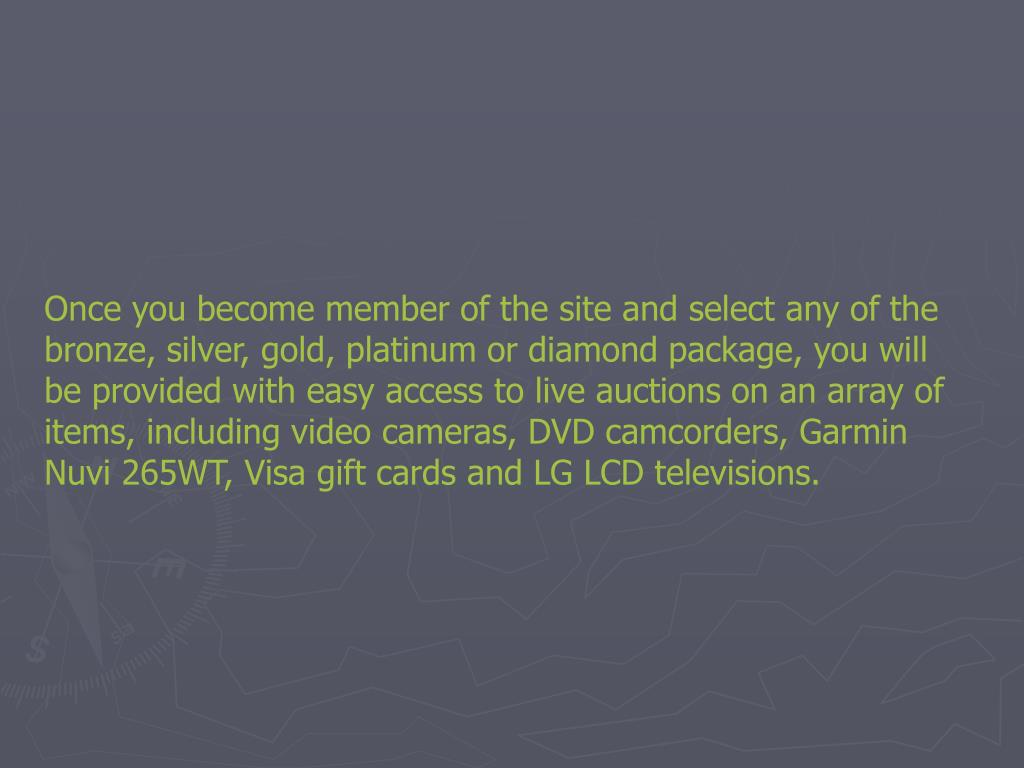 Once you become member of the site and select any of the bronze, silver, gold, platinum or diamond package, you will be provided with easy access to live auctions on an array of items, including video cameras, DVD camcorders, Garmin Nuvi 265WT, Visa gift cards and LG LCD televisions.