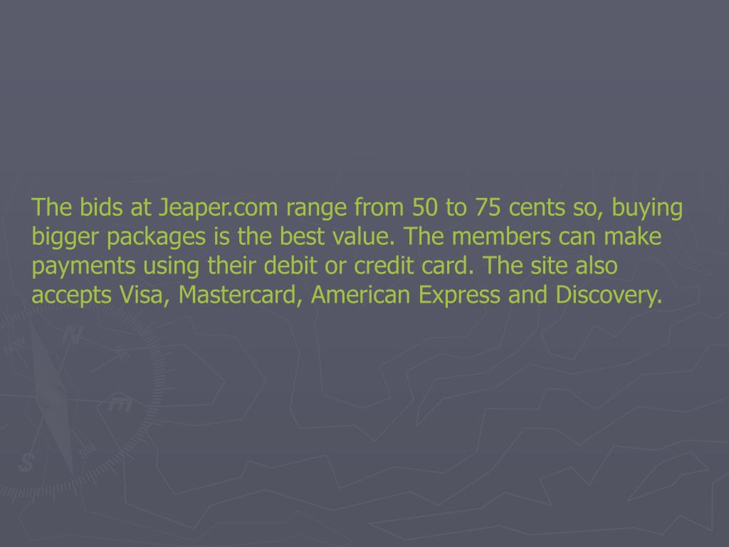 The bids at Jeaper.com range from 50 to 75 cents so, buying bigger packages is the best value. The members can make payments using their debit or credit card. The site also accepts Visa, Mastercard, American Express and Discovery.