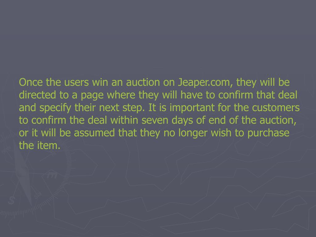 Once the users win an auction on Jeaper.com, they will be directed to a page where they will have to confirm that deal and specify their next step. It is important for the customers to confirm the deal within seven days of end of the auction, or it will be assumed that they no longer wish to purchase the item.