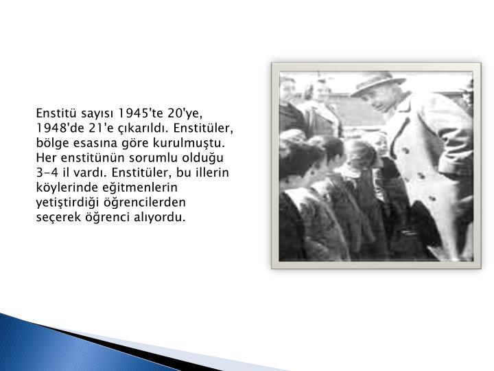 Enstit says 1945'te 20'ye, 1948'de 21'e karld. Enstitler, blge esasna gre kurulmutu. Her enstitnn sorumlu olduu 3-4 il vard. Enstitler, bu illerin kylerinde eitmenlerin yetitirdii rencilerden seerek renci alyordu.
