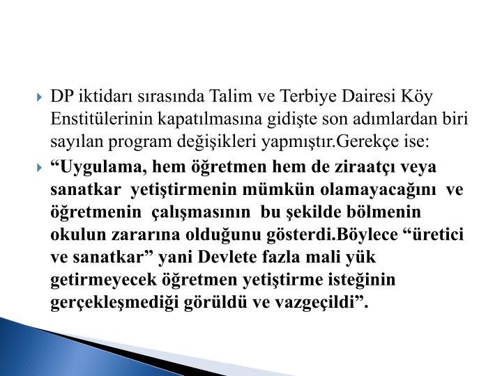 DP iktidar srasnda Talim ve Terbiye Dairesi Ky Enstitlerinin kapatlmasna gidite son admlardan biri saylan program deiikleri yapmtr.Gereke ise: