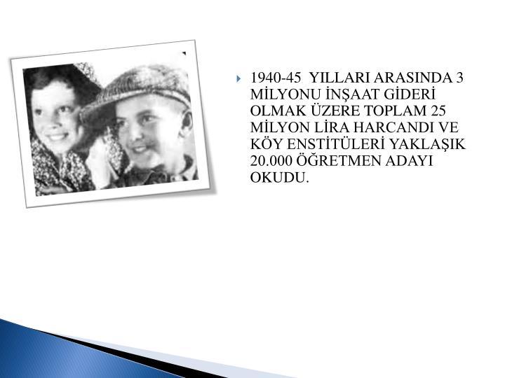 1940-45  YILLARI ARASINDA 3  MLYONU NAAT GDER OLMAK ZERE TOPLAM 25 MLYON LRA HARCANDI VE KY ENSTTLER YAKLAIK 20.000 RETMEN ADAYI OKUDU.